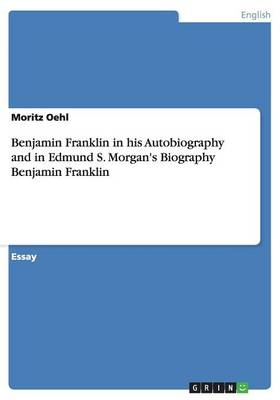 Benjamin Franklin in His Autobiography and in Edmund S. Morgan's Biography Benjamin Franklin (Paperback)