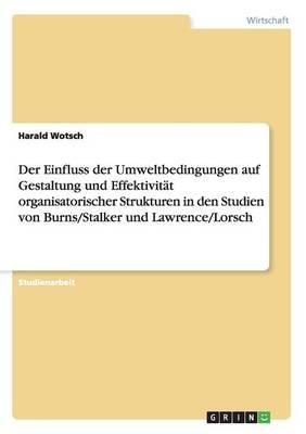 Der Einfluss Der Umweltbedingungen Auf Gestaltung Und Effektivitat Organisatorischer Strukturen in Den Studien Von Burns/Stalker Und Lawrence/Lorsch (Paperback)