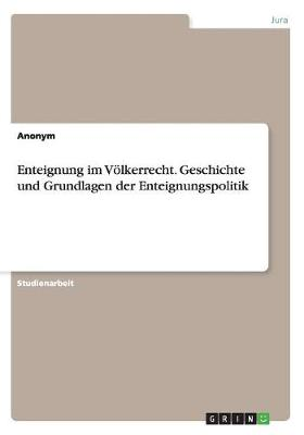 Enteignung Im V lkerrecht. Geschichte Und Grundlagen Der Enteignungspolitik (Paperback)