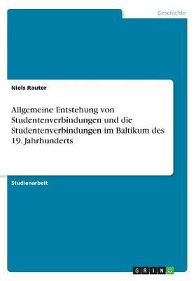 Allgemeine Entstehung Von Studentenverbindungen Und Die Studentenverbindungen Im Baltikum Des 19 (Paperback)