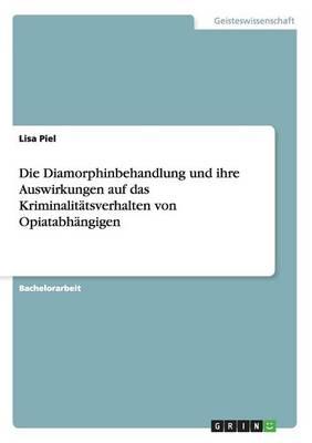 Die Diamorphinbehandlung Und Ihre Auswirkungen Auf Das Kriminalitatsverhalten Von Opiatabhangigen (Paperback)