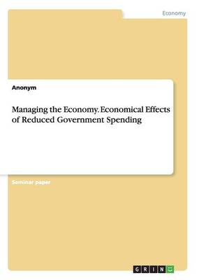 Managing the Economy. Economical Effects of Reduced Government Spending (Paperback)