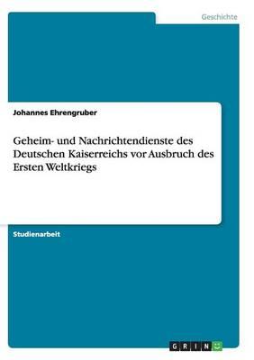 Geheim- Und Nachrichtendienste Des Deutschen Kaiserreichs VOR Ausbruch Des Ersten Weltkriegs (Paperback)