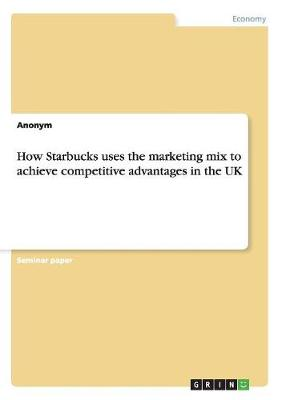 How Starbucks Uses the Marketing Mix to Achieve Competitive Advantages in the UK (Paperback)
