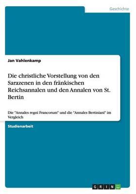 Die Christliche Vorstellung Von Den Sarazenen in Den Frankischen Reichsannalen Und Den Annalen Von St (Paperback)