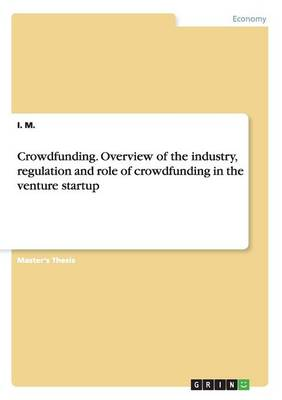 Crowdfunding. Overview of the Industry, Regulation and Role of Crowdfunding in the Venture Startup (Paperback)