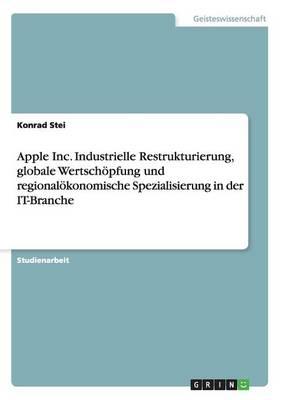 Apple Inc. Industrielle Restrukturierung, Globale Wertsch pfung Und Regional konomische Spezialisierung in Der It-Branche (Paperback)