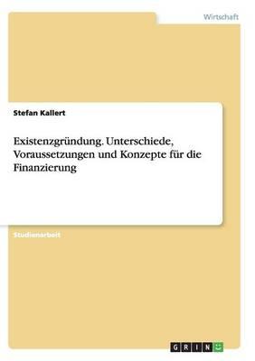 Existenzgr ndung. Unterschiede, Voraussetzungen Und Konzepte F r Die Finanzierung (Paperback)