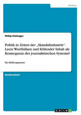 """Politik in Zeiten Der """"skandalindustrie. Leere Worth lsen Und Fehlender Inhalt ALS Konsequenz Des Journalistischen Systems? (Paperback)"""
