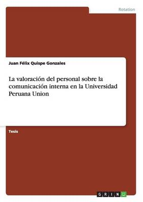 La Valoracion del Personal Sobre La Comunicacion Interna En La Universidad Peruana Union (Paperback)