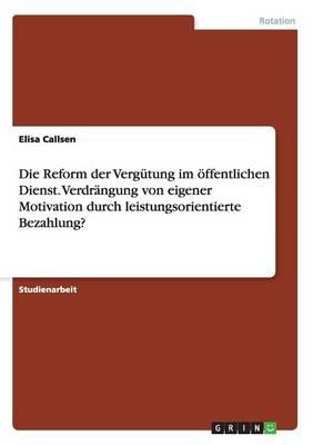 Die Reform Der Verg tung Im ffentlichen Dienst. Verdr ngung Von Eigener Motivation Durch Leistungsorientierte Bezahlung? (Paperback)