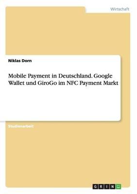 Mobile Payment in Deutschland. Google Wallet Und Girogo Im Nfc Payment Markt (Paperback)
