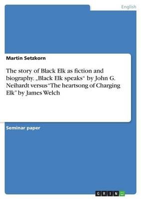 "The Story of Black Elk as Fiction and Biography. ""Black Elk Speaks by John G. Neihardt Versus the Heartsong of Charging Elk by James Welch (Paperback)"