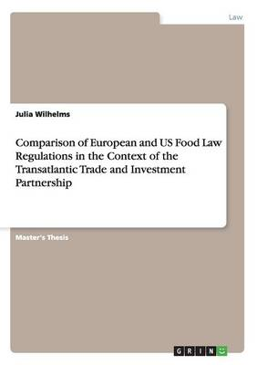 Comparison of European and Us Food Law Regulations in the Context of the Transatlantic Trade and Investment Partnership (Paperback)