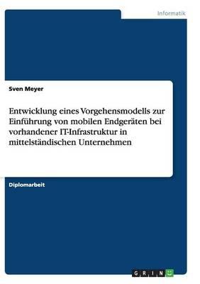 Entwicklung Eines Vorgehensmodells Zur Einfuhrung Von Mobilen Endgeraten Bei Vorhandener It-Infrastruktur in Mittelstandischen Unternehmen (Paperback)