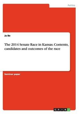 The 2014 Senate Race in Kansas. Contents, Candidates and Outcomes of the Race (Paperback)