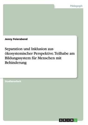 Separation Und Inklusion Aus Okosystemischer Perspektive. Teilhabe Am Bildungssystem Fur Menschen Mit Behinderung (Paperback)
