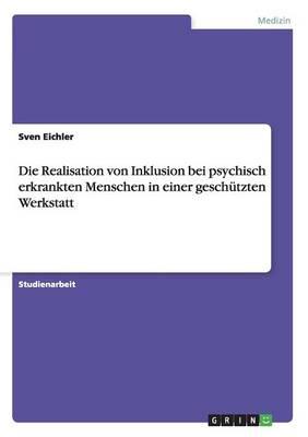 Die Realisation Von Inklusion Bei Psychisch Erkrankten Menschen in Einer Geschutzten Werkstatt (Paperback)
