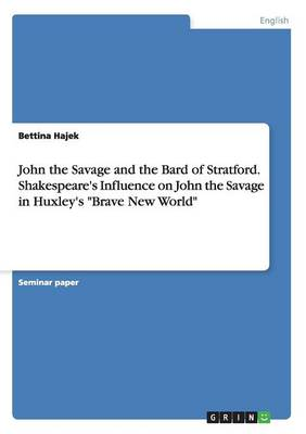 John the Savage and the Bard of Stratford. Shakespeare's Influence on John the Savage in Huxley's Brave New World (Paperback)