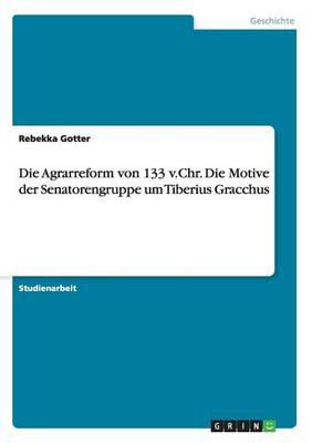 Die Agrarreform Von 133 V.Chr. Die Motive Der Senatorengruppe Um Tiberius Gracchus (Paperback)