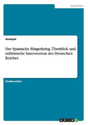 Der Spanische Burgerkrieg. Uberblick Und Militarische Intervention Des Deutschen Reiches (Paperback)