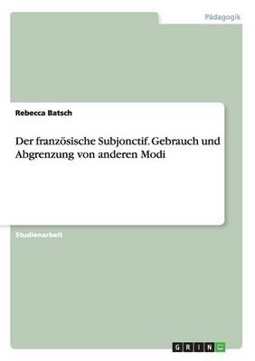 Der Franzosische Subjonctif. Gebrauch Und Abgrenzung Von Anderen Modi (Paperback)