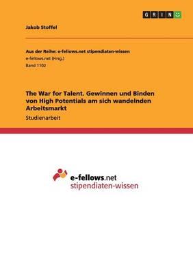 The War for Talent. Gewinnen Und Binden Von High Potentials Am Sich Wandelnden Arbeitsmarkt (Paperback)