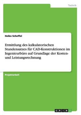 Ermittlung Des Kalkulatorischen Stundensatzes F r Cad-Konstruktionen Im Ingenieurb ro Auf Grundlage Der Kosten- Und Leistungsrechnung (Paperback)