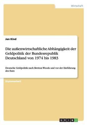 Die Aussenwirtschaftliche Abhangigkeit Der Geldpolitik Der Bundesrepublik Deutschland Von 1974 Bis 1983 (Paperback)