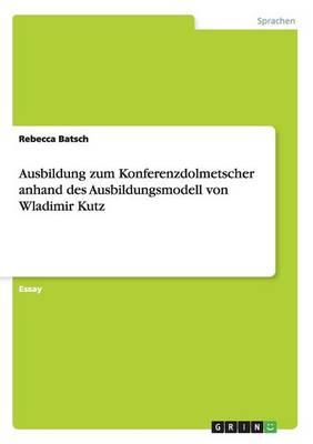 Ausbildung Zum Konferenzdolmetscher Anhand Des Ausbildungsmodell Von Wladimir Kutz (Paperback)