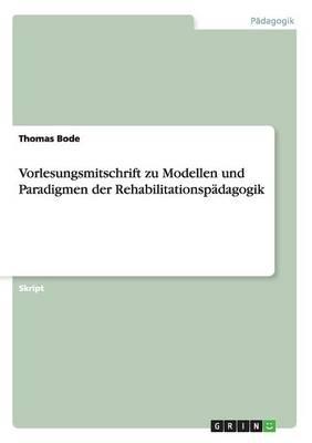 Vorlesungsmitschrift Zu Modellen Und Paradigmen Der Rehabilitationspadagogik (Paperback)