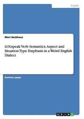 Lolspeak Verb Semantics. Aspect and Situation Type Emphasis in a Weird English Dialect (Paperback)