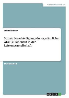Soziale Benachteiligung Adulter, M nnlicher Ad(h)S-Patienten in Der Leistungsgesellschaft (Paperback)