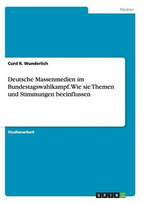 Deutsche Massenmedien Im Bundestagswahlkampf. Wie Sie Themen Und Stimmungen Beeinflussen (Paperback)