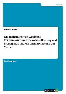 Die Bedeutung Von Goebbels' Reichsministerium Fur Volksaufklarung Und Propaganda Und Die Gleichschaltung Der Medien (Paperback)