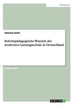Reformpadagogische Wurzeln Der Modernen Ganztagsschule in Deutschland (Paperback)