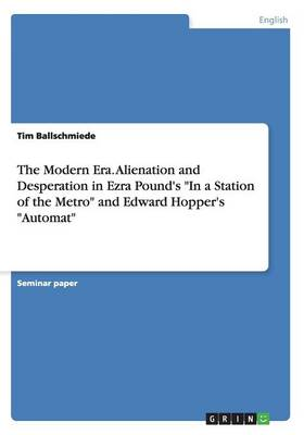 The Modern Era. Alienation and Desperation in Ezra Pound's in a Station of the Metro and Edward Hopper's Automat (Paperback)