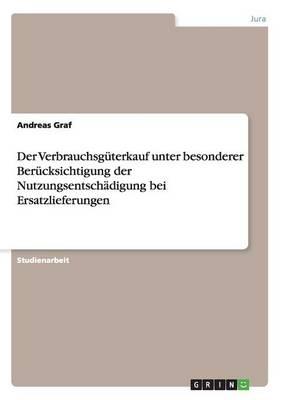 Der Verbrauchsguterkauf Unter Besonderer Berucksichtigung Der Nutzungsentschadigung Bei Ersatzlieferungen (Paperback)