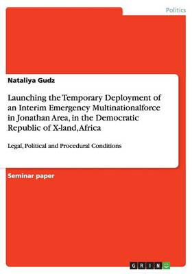 Launching the Temporary Deployment of an Interim Emergency Multinationalforce in Jonathan Area, in the Democratic Republic of X-Land, Africa (Paperback)
