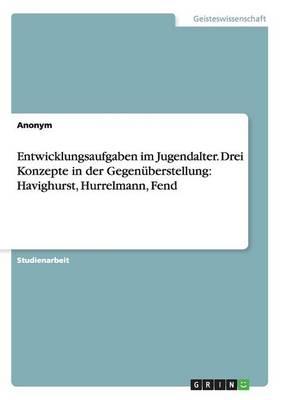 Entwicklungsaufgaben Im Jugendalter. Drei Konzepte in Der Gegenuberstellung: Havighurst, Hurrelmann, Fend (Paperback)