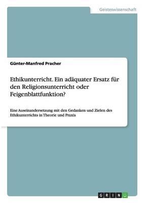 Ethikunterricht. Ein Adaquater Ersatz Fur Den Religionsunterricht Oder Feigenblattfunktion? (Paperback)