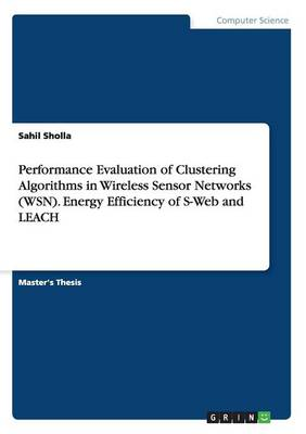 Performance Evaluation of Clustering Algorithms in Wireless Sensor Networks (Wsn). Energy Efficiency of S-Web and Leach (Paperback)