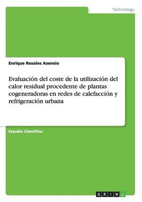 Evaluacion del Coste de la Utilizacion del Calor Residual Procedente de Plantas Cogeneradoras En Redes de Calefaccion y Refrigeracion Urbana (Paperback)