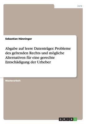 Abgabe Auf Leere Datentrager. Probleme Des Geltenden Rechts Und Mogliche Alternativen Fur Eine Gerechte Entschadigung Der Urheber (Paperback)
