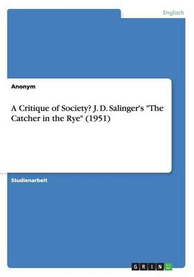 """A Critique of Society? J. D. Salinger's """"The Catcher in the Rye"""" (1951) (Paperback)"""