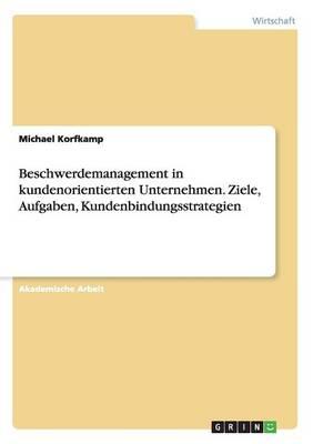 Beschwerdemanagement in Kundenorientierten Unternehmen. Ziele, Aufgaben, Kundenbindungsstrategien (Paperback)