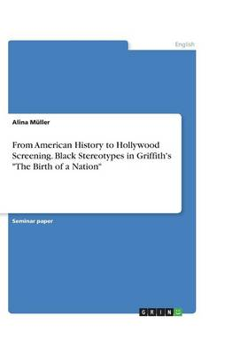 From American History to Hollywood Screening. Black Stereotypes in Griffith's the Birth of a Nation (Paperback)