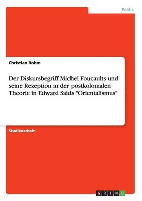 Der Diskursbegriff Michel Foucaults Und Seine Rezeption in Der Postkolonialen Theorie in Edward Saids Orientalismus (Paperback)