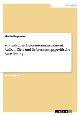 Strategisches Lieferantenmanagement. Aufbau, Ziele Und Lieferantentypspezifische Ausrichtung (Paperback)