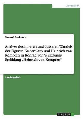 """Analyse Des Inneren Und Ausseren Wandels Der Figuren Kaiser Otto Und Heinrich Von Kempten in Konrad Von Wurzburgs Erzahlung """"Heinrich Von Kempten (Paperback)"""